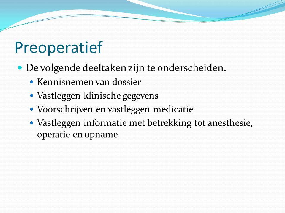 Preoperatief De volgende deeltaken zijn te onderscheiden: Kennisnemen van dossier Vastleggen klinische gegevens Voorschrijven en vastleggen medicatie Vastleggen informatie met betrekking tot anesthesie, operatie en opname