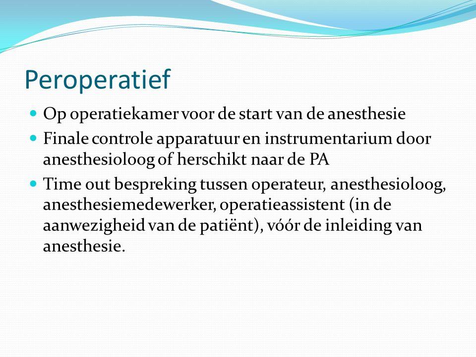 Peroperatief Op operatiekamer voor de start van de anesthesie Finale controle apparatuur en instrumentarium door anesthesioloog of herschikt naar de PA Time out bespreking tussen operateur, anesthesioloog, anesthesiemedewerker, operatieassistent (in de aanwezigheid van de patiënt), vóór de inleiding van anesthesie.