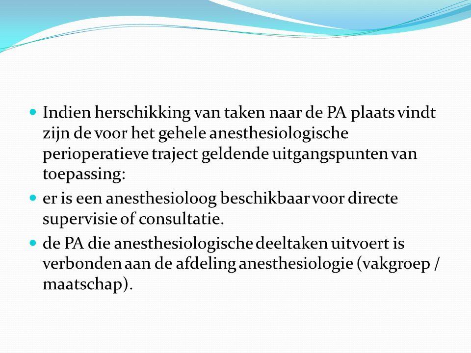 Indien herschikking van taken naar de PA plaats vindt zijn de voor het gehele anesthesiologische perioperatieve traject geldende uitgangspunten van toepassing: er is een anesthesioloog beschikbaar voor directe supervisie of consultatie.