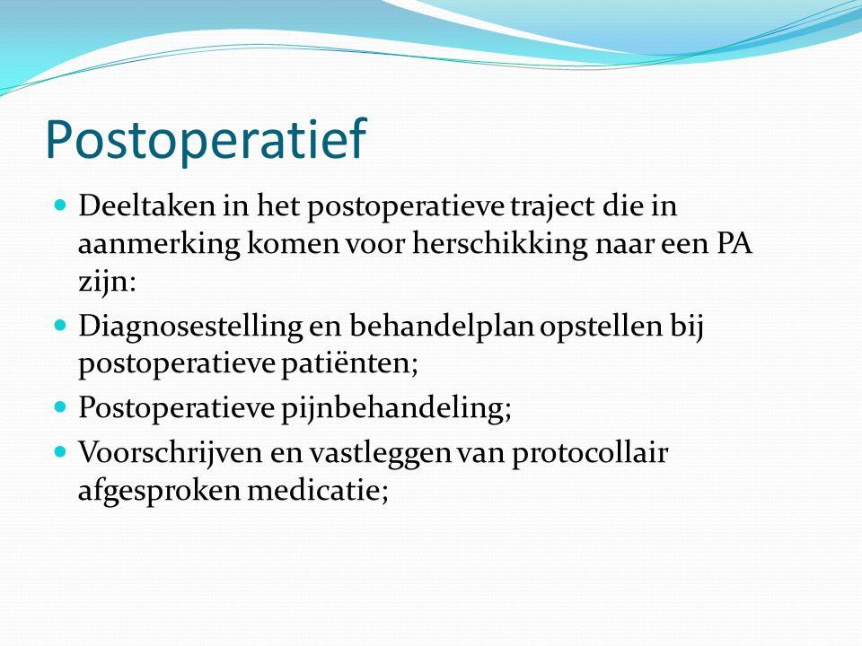 Postoperatief Deeltaken in het postoperatieve traject die in aanmerking komen voor herschikking naar een PA zijn: Diagnosestelling en behandelplan opstellen bij postoperatieve patiënten; Postoperatieve pijnbehandeling; Voorschrijven en vastleggen van protocollair afgesproken medicatie;