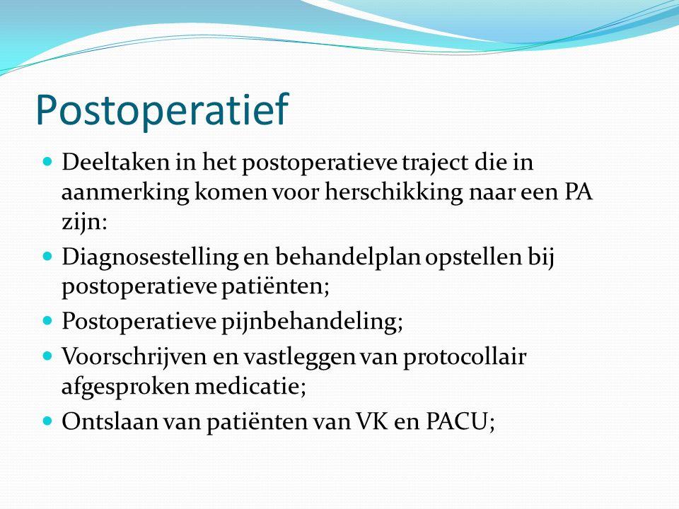 Postoperatief Deeltaken in het postoperatieve traject die in aanmerking komen voor herschikking naar een PA zijn: Diagnosestelling en behandelplan opstellen bij postoperatieve patiënten; Postoperatieve pijnbehandeling; Voorschrijven en vastleggen van protocollair afgesproken medicatie; Ontslaan van patiënten van VK en PACU;