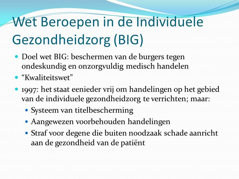 Wet Beroepen in de Individuele Gezondheidzorg (BIG) Doel wet BIG: beschermen van de burgers tegen ondeskundig en onzorgvuldig medisch handelen Kwaliteitswet 1997: het staat eenieder vrij om handelingen op het gebied van de individuele gezondheidzorg te verrichten; maar: Systeem van titelbescherming Aangewezen voorbehouden handelingen Straf voor degene die buiten noodzaak schade aanricht aan de gezondheid van de patiënt