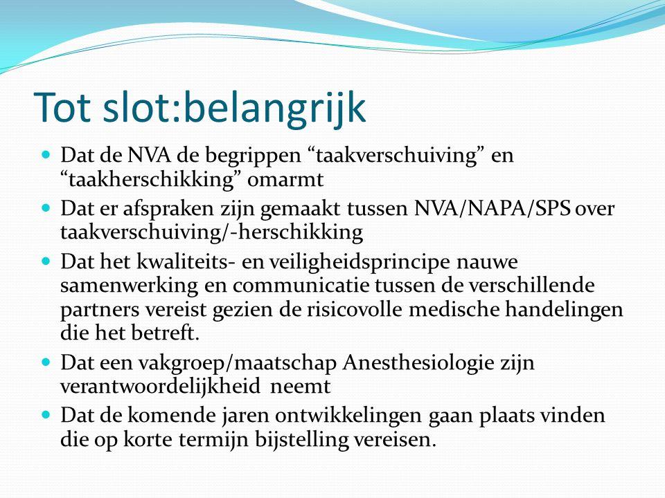 Tot slot:belangrijk Dat de NVA de begrippen taakverschuiving en taakherschikking omarmt Dat er afspraken zijn gemaakt tussen NVA/NAPA/SPS over taakverschuiving/-herschikking Dat het kwaliteits- en veiligheidsprincipe nauwe samenwerking en communicatie tussen de verschillende partners vereist gezien de risicovolle medische handelingen die het betreft.