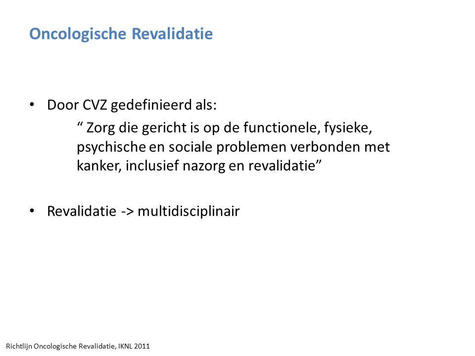 Door CVZ gedefinieerd als: Zorg die gericht is op de functionele, fysieke, psychische en sociale problemen verbonden met kanker, inclusief nazorg en revalidatie Revalidatie -> multidisciplinair Richtlijn Oncologische Revalidatie, IKNL 2011 Oncologische Revalidatie
