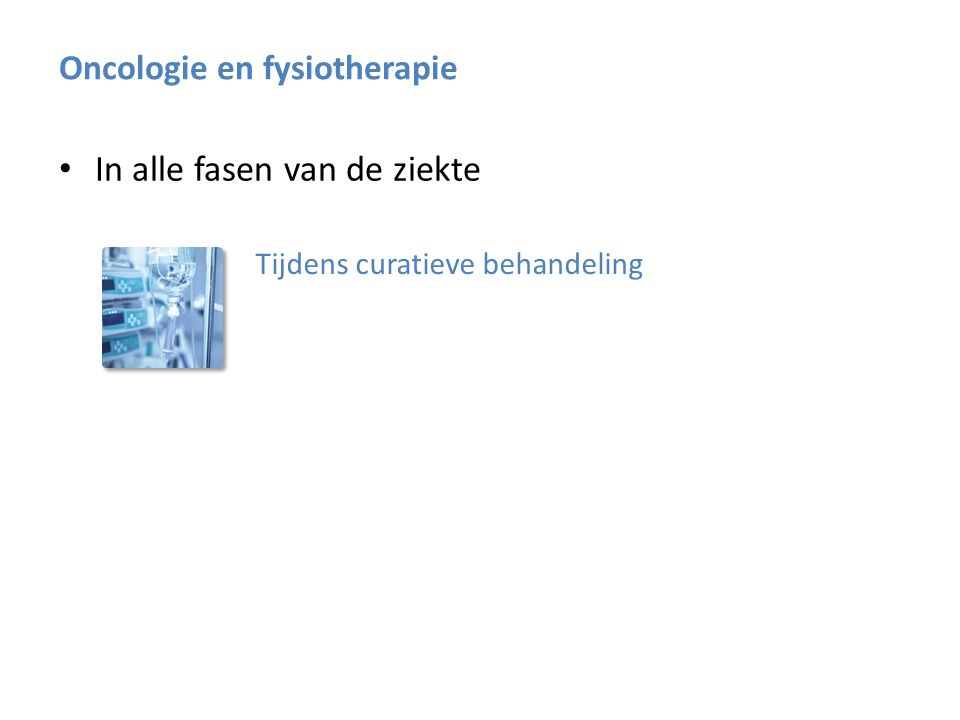 In alle fasen van de ziekte Tijdens curatieve behandeling Fysiotherapeutisch doel: behoud kracht en conditie Oncologie en fysiotherapie