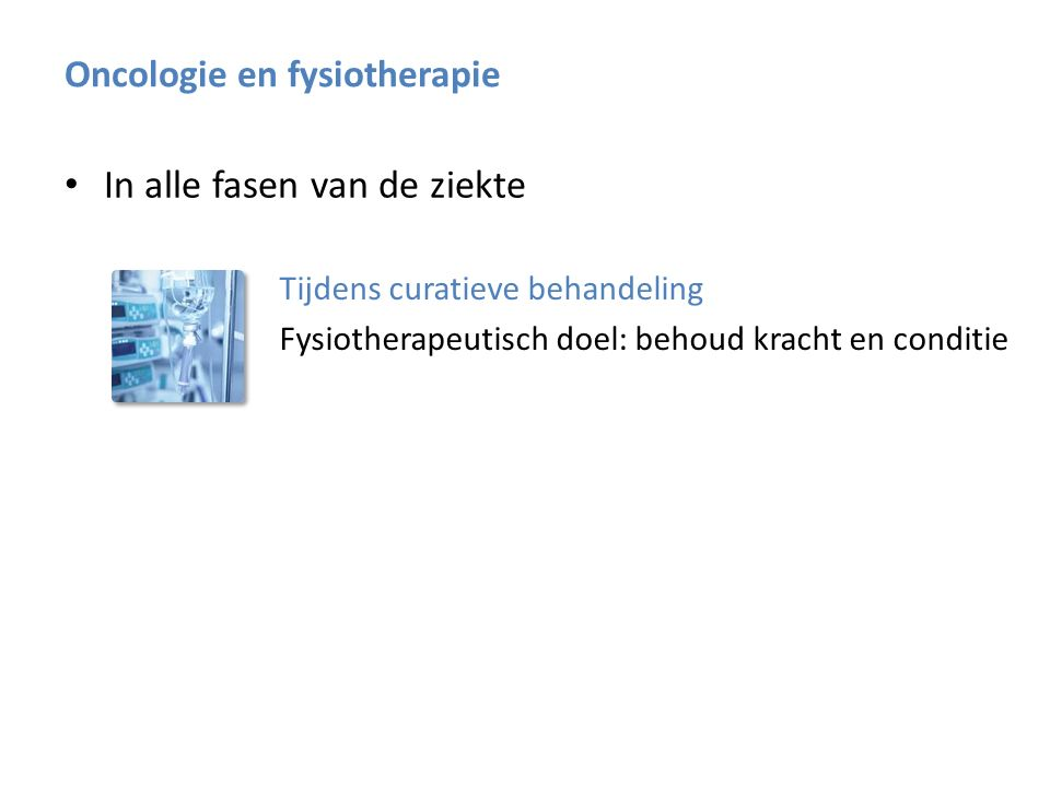 In alle fasen van de ziekte Tijdens curatieve behandeling Fysiotherapeutisch doel: behoud kracht en conditie Na curatieve behandeling Oncologie en fysiotherapie