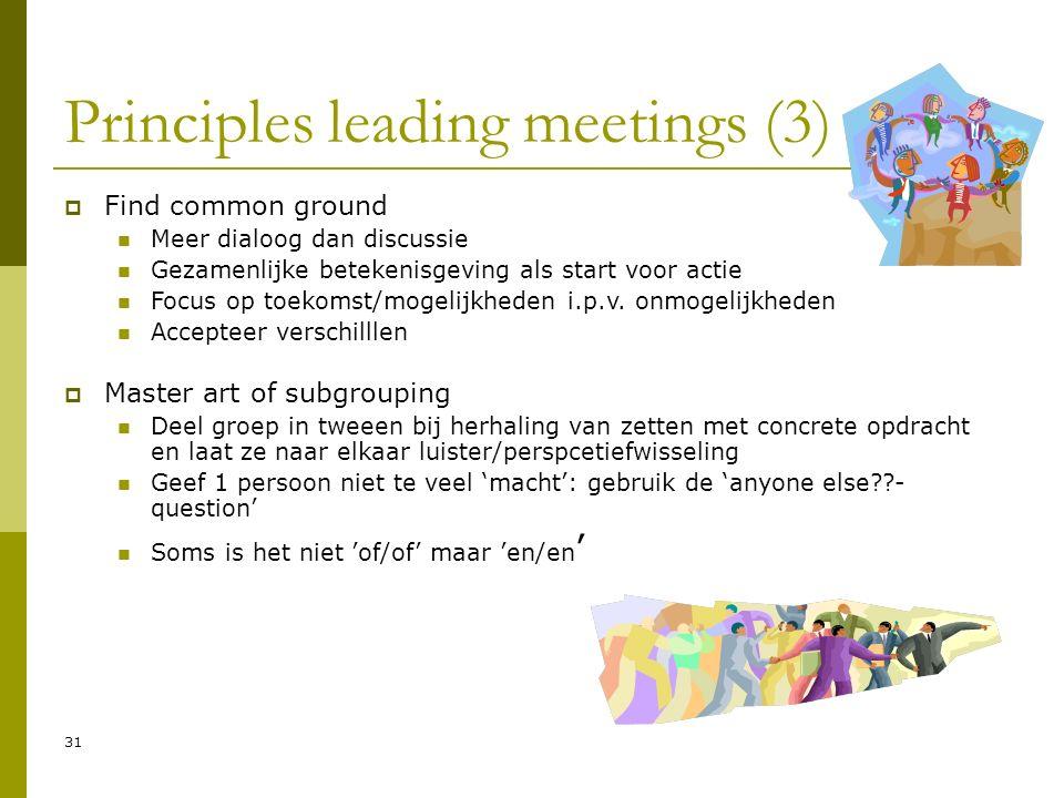 31 Principles leading meetings (3)  Find common ground Meer dialoog dan discussie Gezamenlijke betekenisgeving als start voor actie Focus op toekomst/mogelijkheden i.p.v.