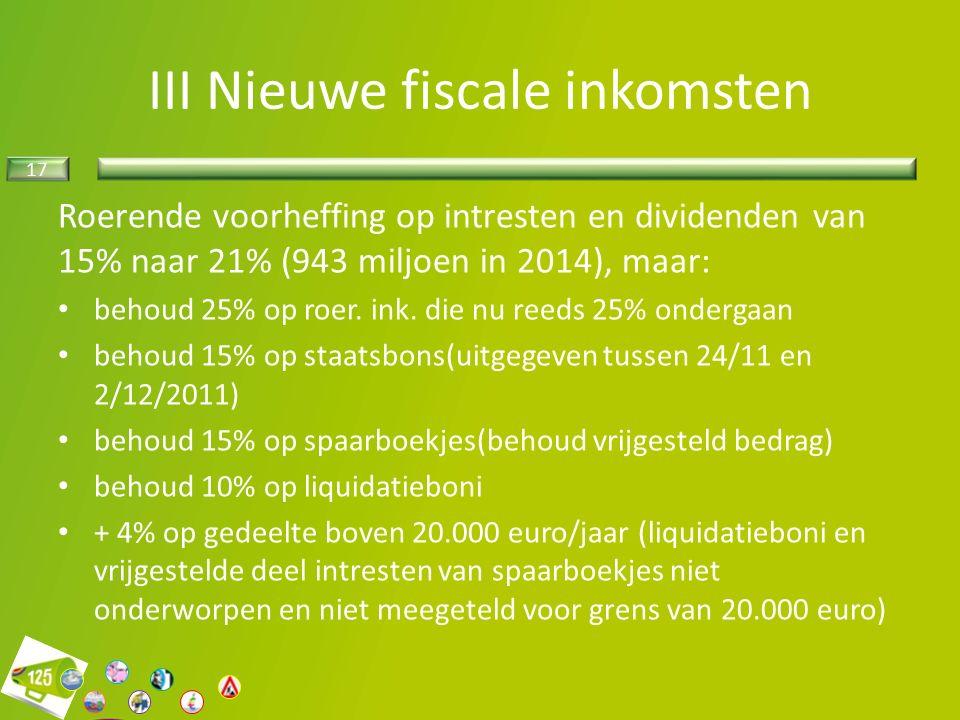 17 III Nieuwe fiscale inkomsten Roerende voorheffing op intresten en dividenden van 15% naar 21% (943 miljoen in 2014), maar: behoud 25% op roer.