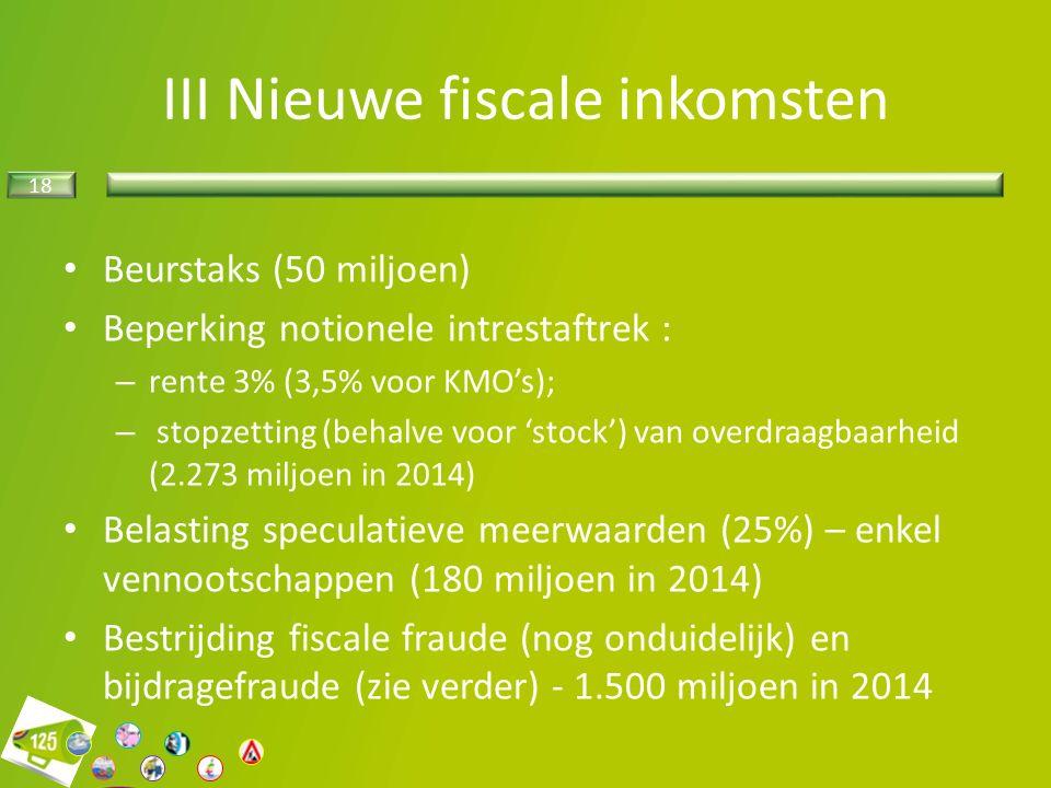 18 III Nieuwe fiscale inkomsten Beurstaks (50 miljoen) Beperking notionele intrestaftrek : – rente 3% (3,5% voor KMO's); – stopzetting (behalve voor 'stock') van overdraagbaarheid (2.273 miljoen in 2014) Belasting speculatieve meerwaarden (25%) – enkel vennootschappen (180 miljoen in 2014) Bestrijding fiscale fraude (nog onduidelijk) en bijdragefraude (zie verder) - 1.500 miljoen in 2014