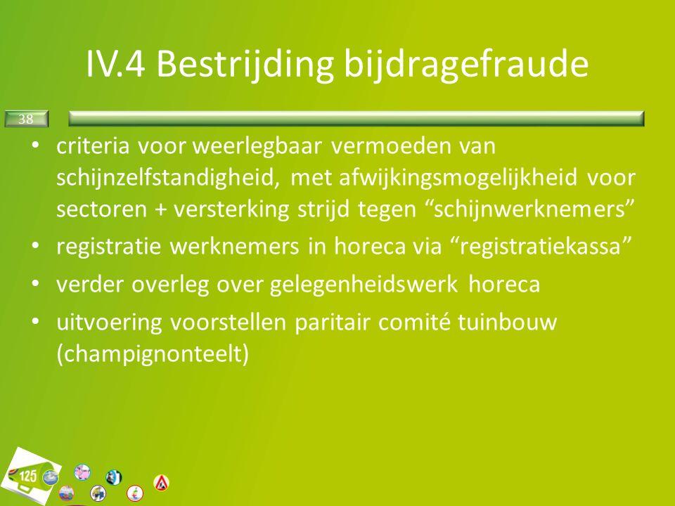 38 criteria voor weerlegbaar vermoeden van schijnzelfstandigheid, met afwijkingsmogelijkheid voor sectoren + versterking strijd tegen schijnwerknemers registratie werknemers in horeca via registratiekassa verder overleg over gelegenheidswerk horeca uitvoering voorstellen paritair comité tuinbouw (champignonteelt) IV.4 Bestrijding bijdragefraude