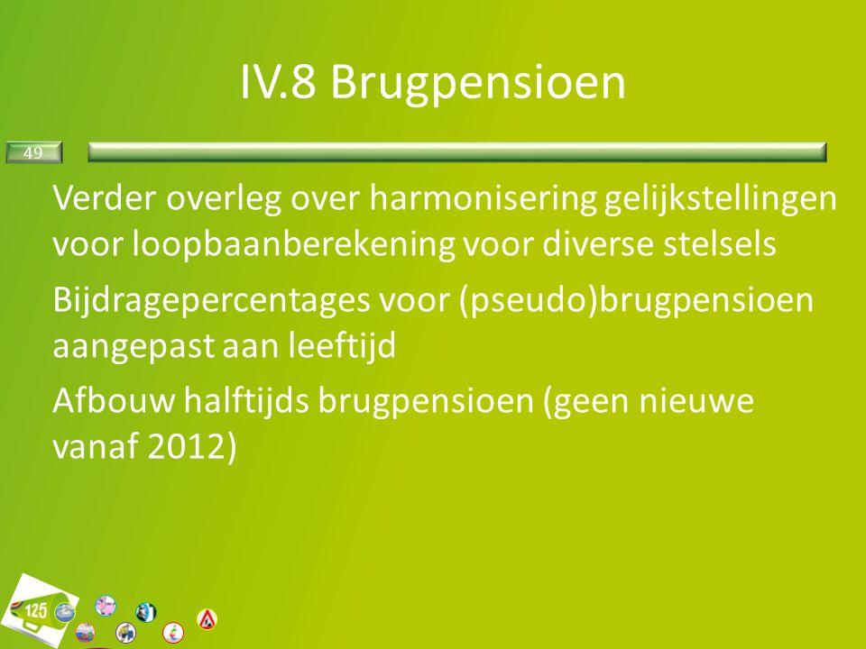 49 Verder overleg over harmonisering gelijkstellingen voor loopbaanberekening voor diverse stelsels Bijdragepercentages voor (pseudo)brugpensioen aangepast aan leeftijd Afbouw halftijds brugpensioen (geen nieuwe vanaf 2012) IV.8 Brugpensioen