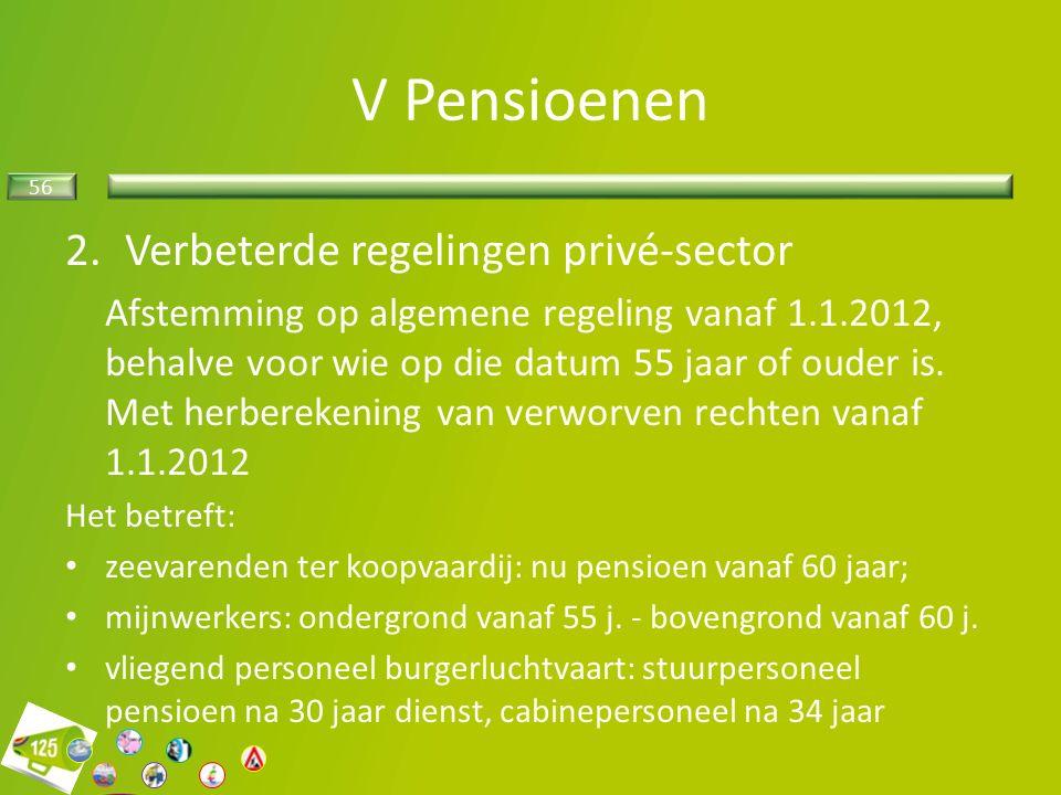 56 2.Verbeterde regelingen privé-sector Afstemming op algemene regeling vanaf 1.1.2012, behalve voor wie op die datum 55 jaar of ouder is.