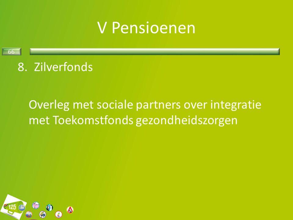 66 8.Zilverfonds Overleg met sociale partners over integratie met Toekomstfonds gezondheidszorgen V Pensioenen
