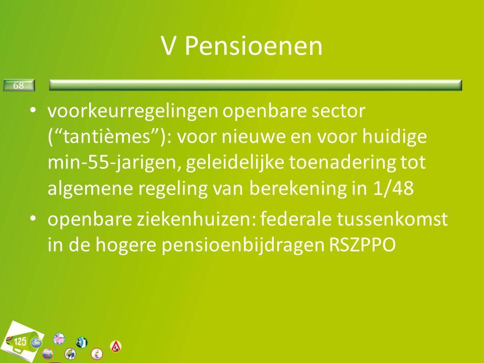 68 V Pensioenen voorkeurregelingen openbare sector ( tantièmes ): voor nieuwe en voor huidige min-55-jarigen, geleidelijke toenadering tot algemene regeling van berekening in 1/48 openbare ziekenhuizen: federale tussenkomst in de hogere pensioenbijdragen RSZPPO