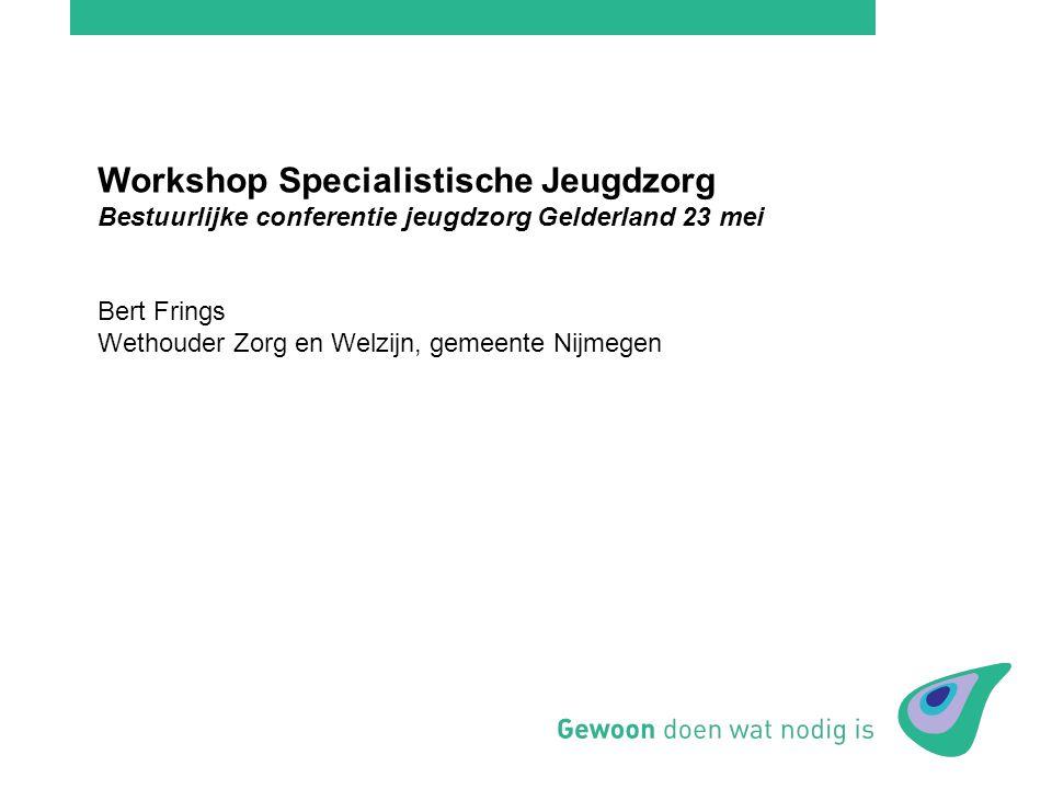 Workshop Specialistische Jeugdzorg Bestuurlijke conferentie jeugdzorg Gelderland 23 mei Bert Frings Wethouder Zorg en Welzijn, gemeente Nijmegen