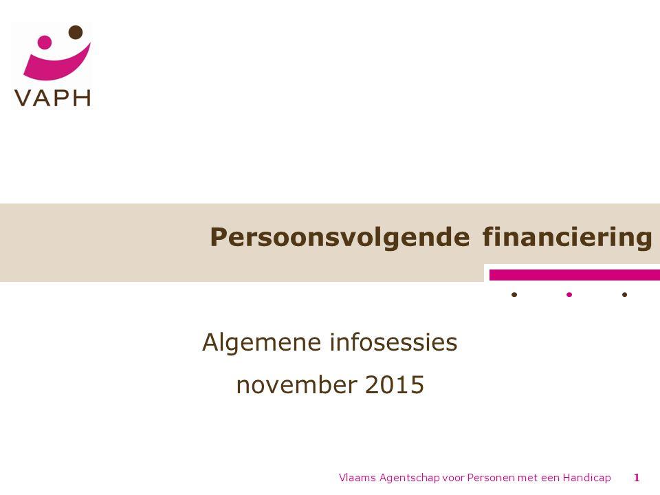 Vlaams Agentschap voor Personen met een Handicap1 Persoonsvolgende financiering Algemene infosessies november 2015