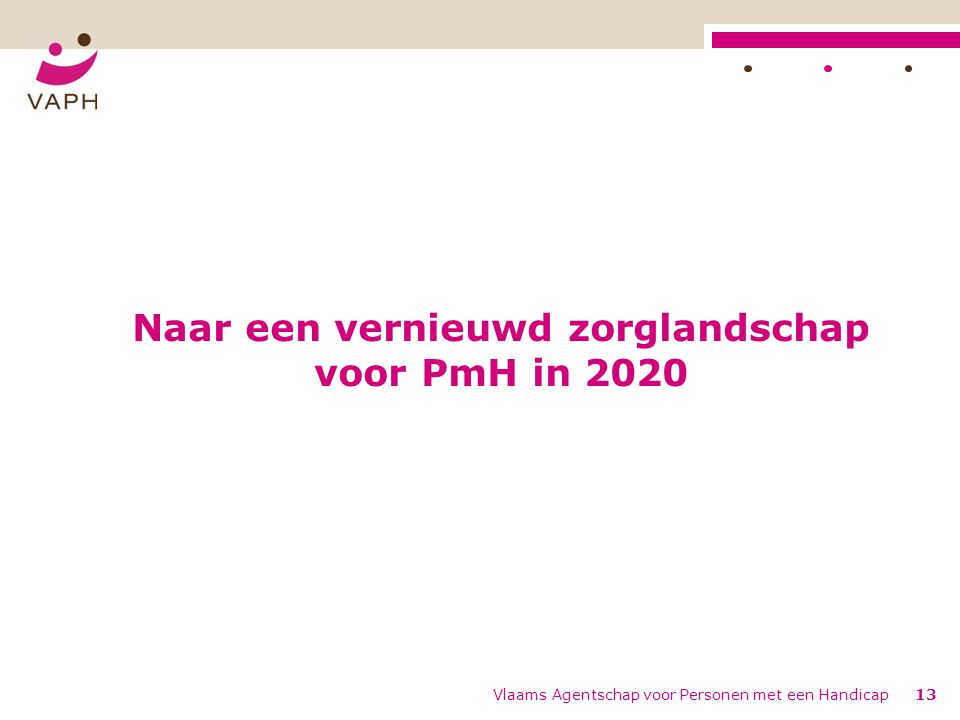 Naar een vernieuwd zorglandschap voor PmH in 2020 Vlaams Agentschap voor Personen met een Handicap13