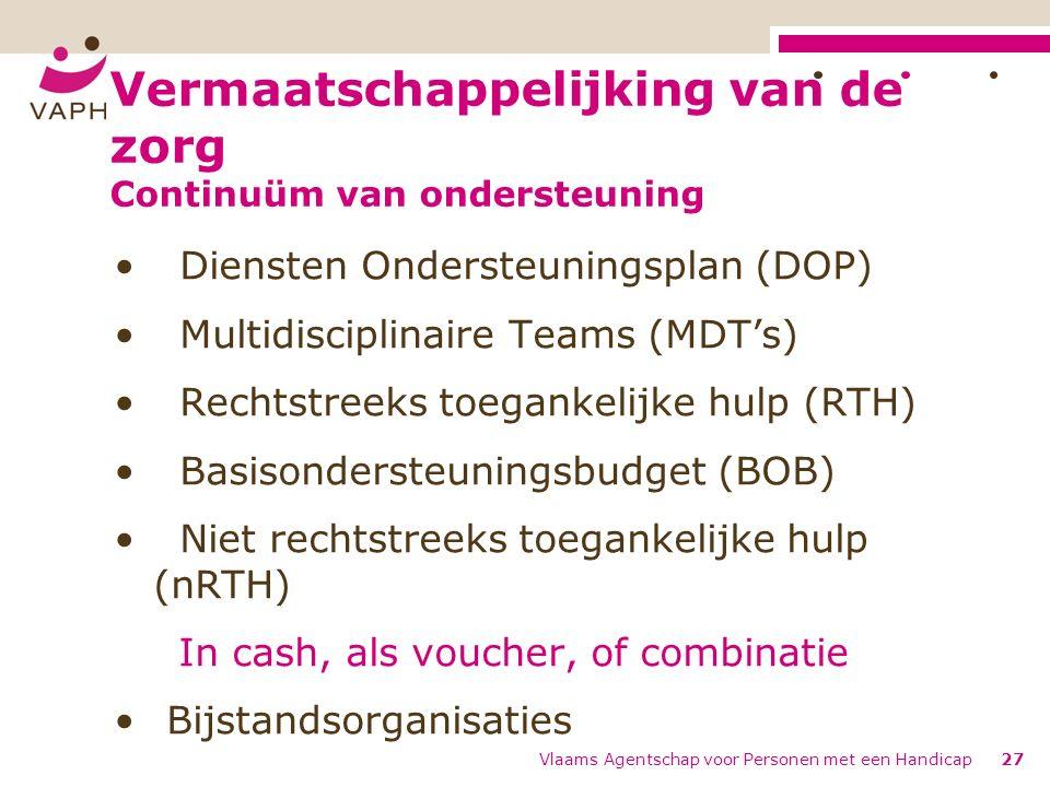 Vermaatschappelijking van de zorg Continuüm van ondersteuning Diensten Ondersteuningsplan (DOP) Multidisciplinaire Teams (MDT's) Rechtstreeks toegankelijke hulp (RTH) Basisondersteuningsbudget (BOB) Niet rechtstreeks toegankelijke hulp (nRTH) In cash, als voucher, of combinatie Bijstandsorganisaties Vlaams Agentschap voor Personen met een Handicap27