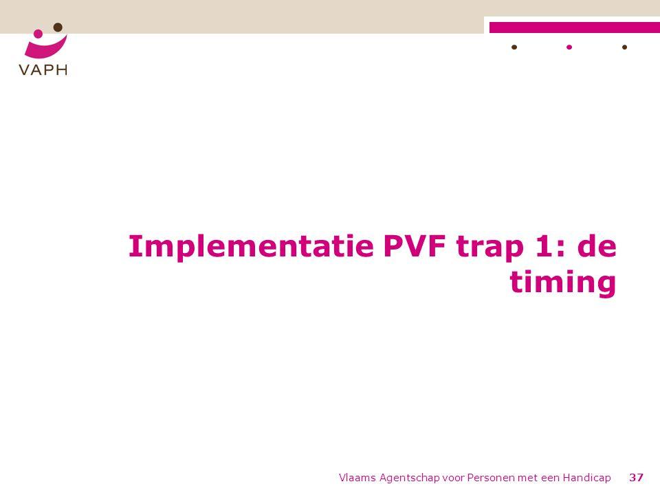 Implementatie PVF trap 1: de timing Vlaams Agentschap voor Personen met een Handicap37