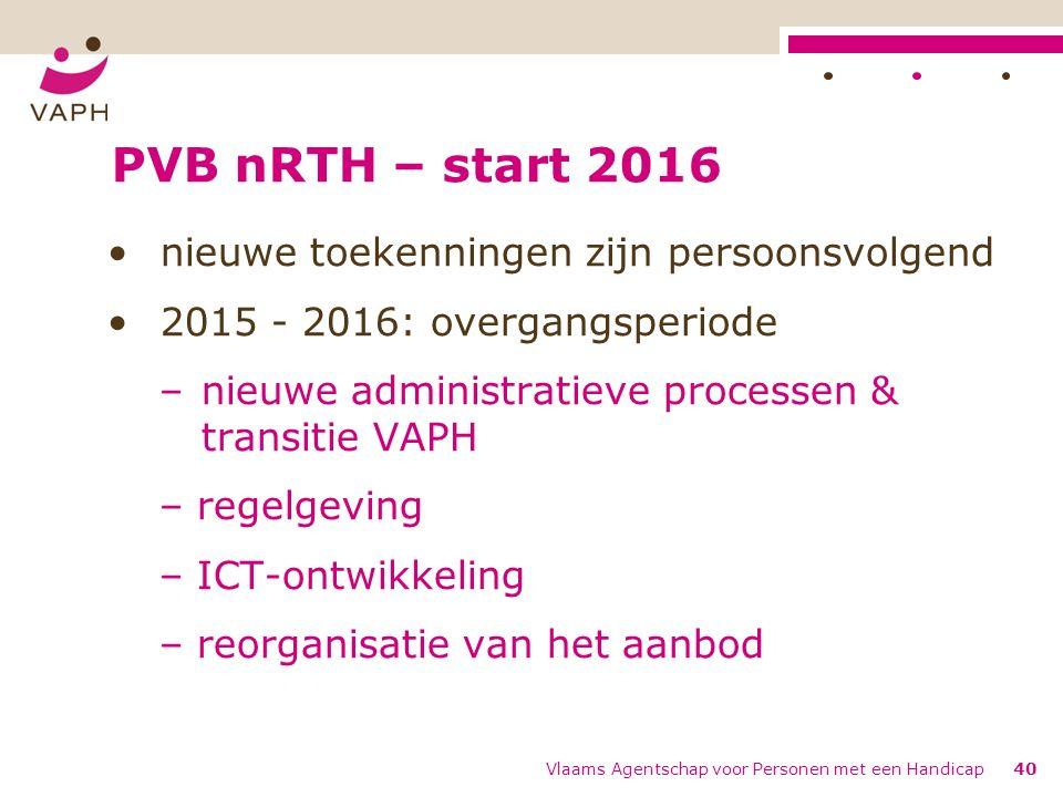 PVB nRTH – start 2016 nieuwe toekenningen zijn persoonsvolgend 2015 - 2016: overgangsperiode –nieuwe administratieve processen & transitie VAPH – regelgeving – ICT-ontwikkeling – reorganisatie van het aanbod Vlaams Agentschap voor Personen met een Handicap40