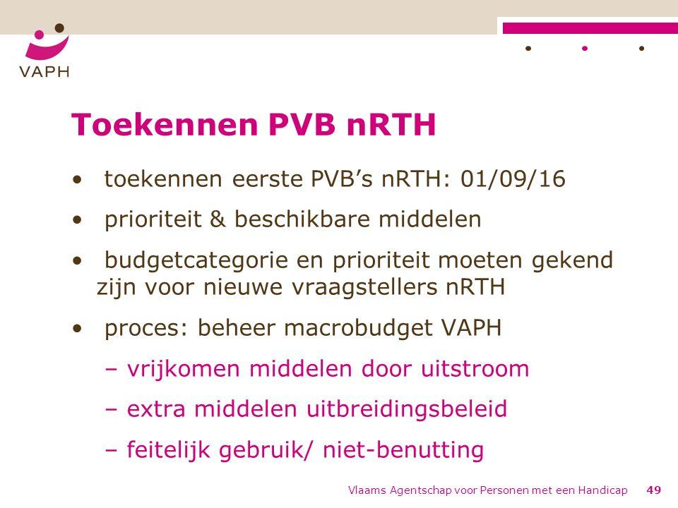 Toekennen PVB nRTH toekennen eerste PVB's nRTH: 01/09/16 prioriteit & beschikbare middelen budgetcategorie en prioriteit moeten gekend zijn voor nieuwe vraagstellers nRTH proces: beheer macrobudget VAPH – vrijkomen middelen door uitstroom – extra middelen uitbreidingsbeleid – feitelijk gebruik/ niet-benutting Vlaams Agentschap voor Personen met een Handicap49