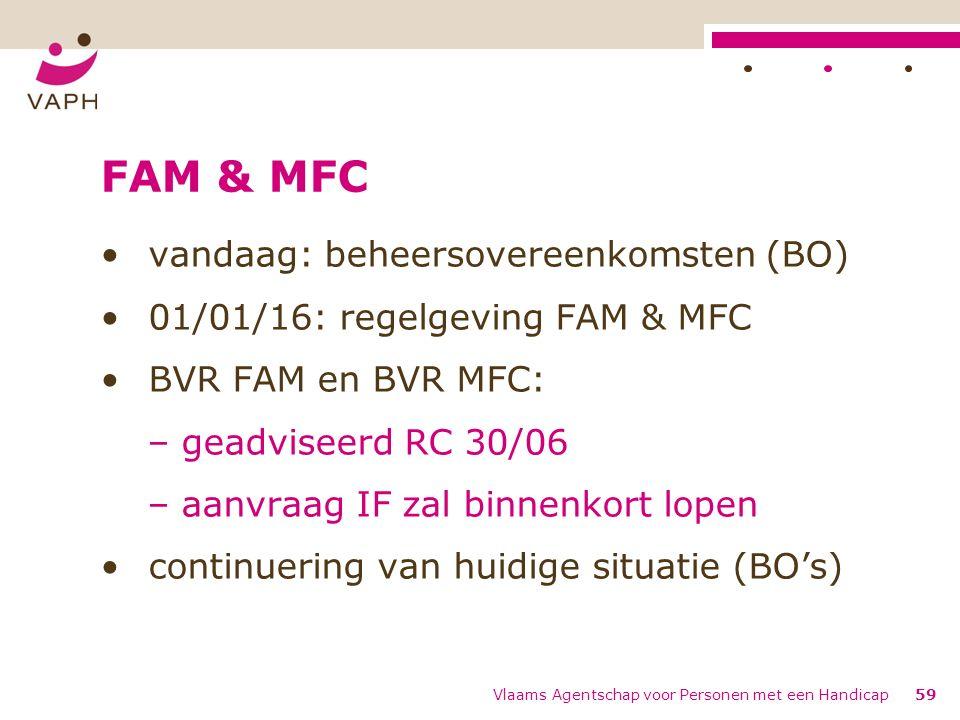 FAM & MFC vandaag: beheersovereenkomsten (BO) 01/01/16: regelgeving FAM & MFC BVR FAM en BVR MFC: – geadviseerd RC 30/06 – aanvraag IF zal binnenkort lopen continuering van huidige situatie (BO's) Vlaams Agentschap voor Personen met een Handicap59
