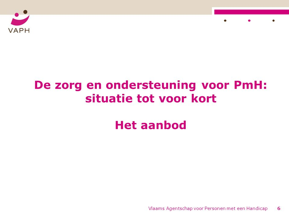 De zorg en ondersteuning voor PmH: situatie tot voor kort Het aanbod Vlaams Agentschap voor Personen met een Handicap6