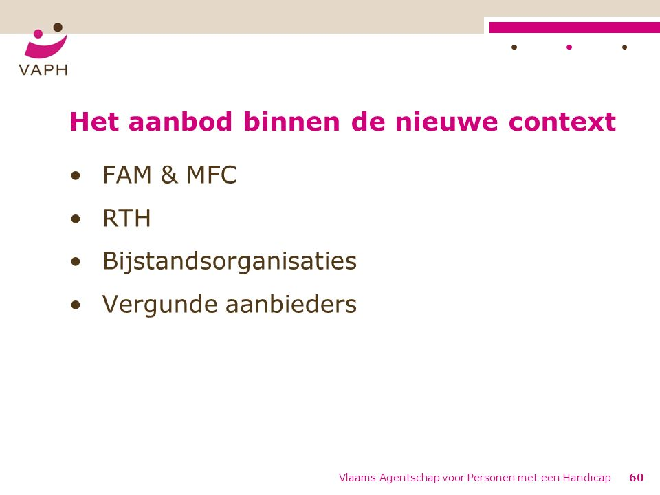 Het aanbod binnen de nieuwe context FAM & MFC RTH Bijstandsorganisaties Vergunde aanbieders Vlaams Agentschap voor Personen met een Handicap60