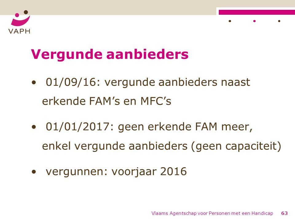 Vergunde aanbieders 01/09/16: vergunde aanbieders naast erkende FAM's en MFC's 01/01/2017: geen erkende FAM meer, enkel vergunde aanbieders (geen capaciteit) vergunnen: voorjaar 2016 Vlaams Agentschap voor Personen met een Handicap63