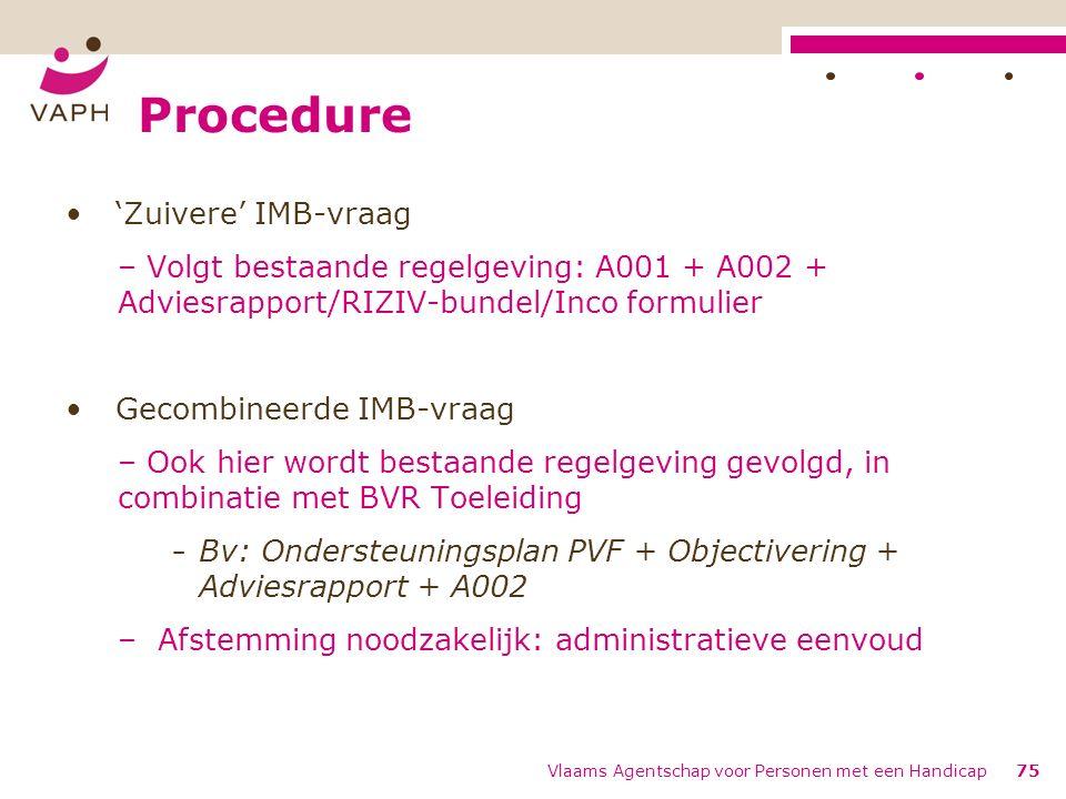 'Zuivere' IMB-vraag – Volgt bestaande regelgeving: A001 + A002 + Adviesrapport/RIZIV-bundel/Inco formulier Gecombineerde IMB-vraag – Ook hier wordt bestaande regelgeving gevolgd, in combinatie met BVR Toeleiding − Bv: Ondersteuningsplan PVF + Objectivering + Adviesrapport + A002 – Afstemming noodzakelijk: administratieve eenvoud Vlaams Agentschap voor Personen met een Handicap75 Procedure