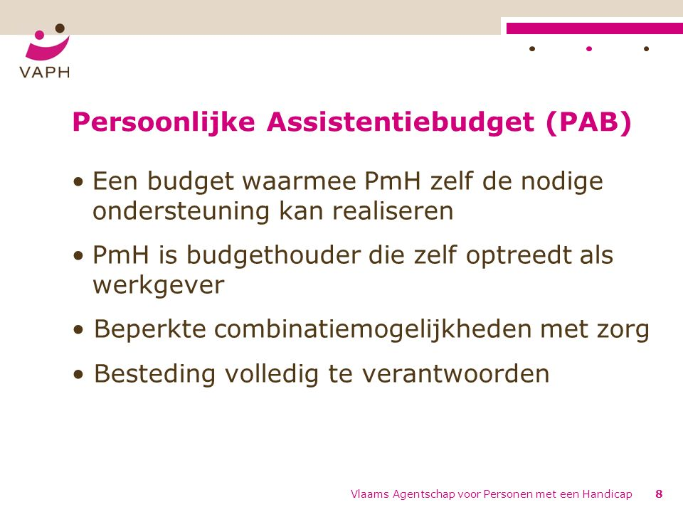 Persoonsgebonden Budget (PGB) Een budget waarmee PmH – zelf ondersteuning kan realiseren – reguliere dienstverlening kan inkopen – zorg kan inkopen bij vergunde aanbieders/licentiehouders Experiment Vlaams Agentschap voor Personen met een Handicap9