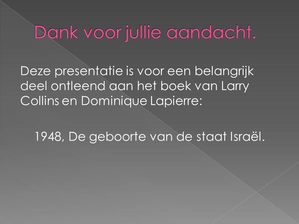 Deze presentatie is voor een belangrijk deel ontleend aan het boek van Larry Collins en Dominique Lapierre: 1948, De geboorte van de staat Israël.
