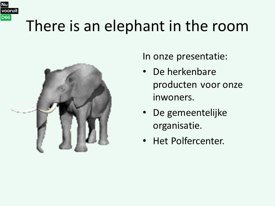 There is an elephant in the room In onze presentatie: De herkenbare producten voor onze inwoners. De gemeentelijke organisatie. Het Polfercenter.