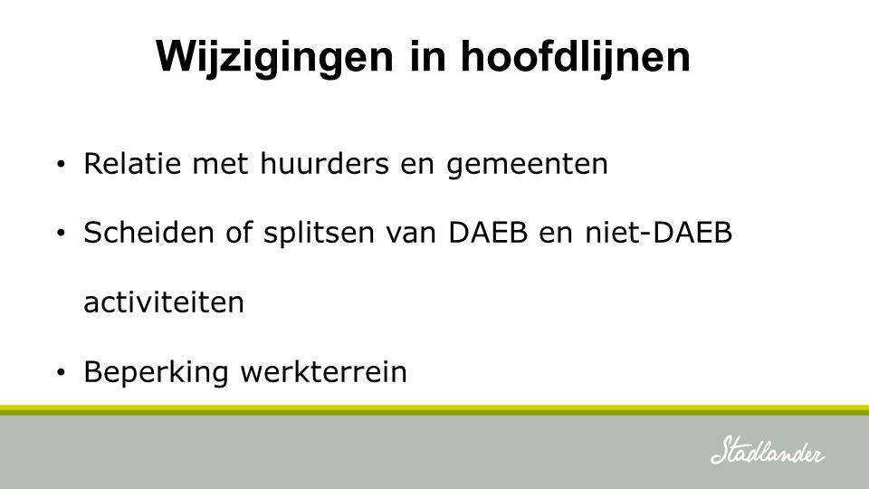 Wijzigingen in hoofdlijnen Relatie met huurders en gemeenten Scheiden of splitsen van DAEB en niet-DAEB activiteiten Beperking werkterrein
