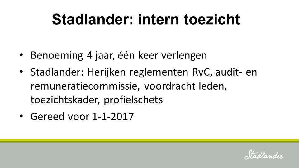 Stadlander: intern toezicht Benoeming 4 jaar, één keer verlengen Stadlander: Herijken reglementen RvC, audit- en remuneratiecommissie, voordracht lede