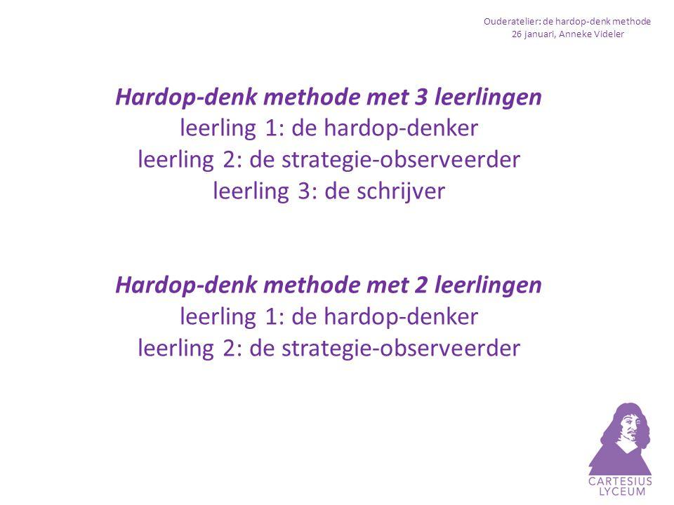 Ouderatelier: de hardop-denk methode 26 januari, Anneke Videler Hardop-denk methode met 3 leerlingen leerling 1: de hardop-denker leerling 2: de strategie-observeerder leerling 3: de schrijver Hardop-denk methode met 2 leerlingen leerling 1: de hardop-denker leerling 2: de strategie-observeerder