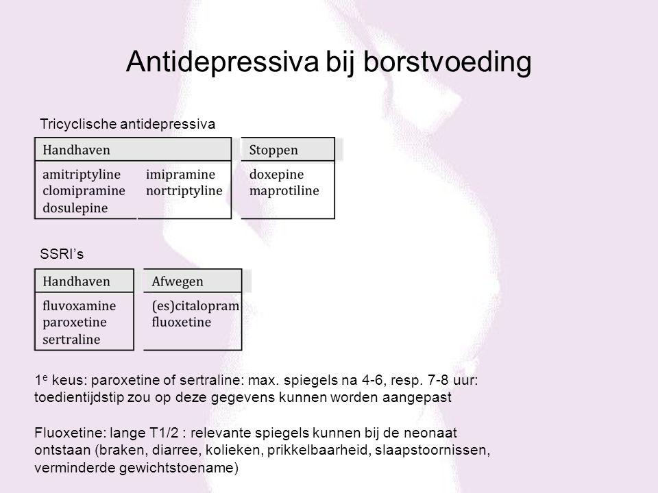 Antidepressiva bij borstvoeding Tricyclische antidepressiva SSRI's 1 e keus: paroxetine of sertraline: max. spiegels na 4-6, resp. 7-8 uur: toedientij