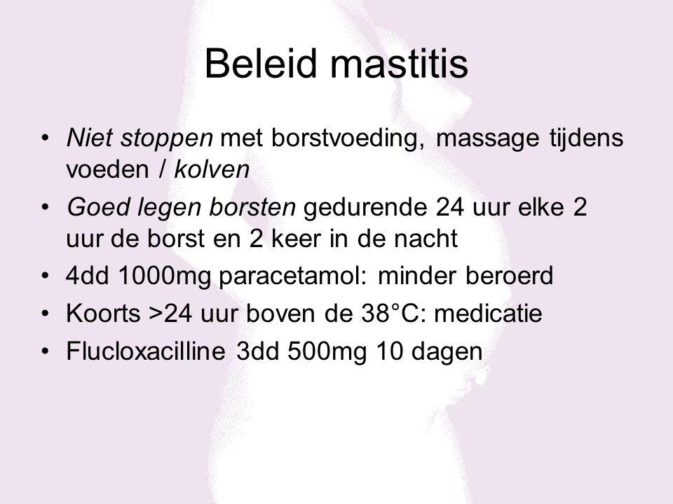 Beleid mastitis Niet stoppen met borstvoeding, massage tijdens voeden / kolven Goed legen borsten gedurende 24 uur elke 2 uur de borst en 2 keer in de