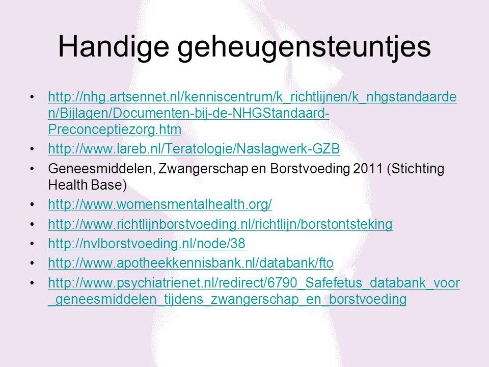 Handige geheugensteuntjes http://nhg.artsennet.nl/kenniscentrum/k_richtlijnen/k_nhgstandaarde n/Bijlagen/Documenten-bij-de-NHGStandaard- Preconceptiezorg.htmhttp://nhg.artsennet.nl/kenniscentrum/k_richtlijnen/k_nhgstandaarde n/Bijlagen/Documenten-bij-de-NHGStandaard- Preconceptiezorg.htm http://www.lareb.nl/Teratologie/Naslagwerk-GZB Geneesmiddelen, Zwangerschap en Borstvoeding 2011 (Stichting Health Base) http://www.womensmentalhealth.org/ http://www.richtlijnborstvoeding.nl/richtlijn/borstontsteking http://nvlborstvoeding.nl/node/38 http://www.apotheekkennisbank.nl/databank/fto http://www.psychiatrienet.nl/redirect/6790_Safefetus_databank_voor _geneesmiddelen_tijdens_zwangerschap_en_borstvoedinghttp://www.psychiatrienet.nl/redirect/6790_Safefetus_databank_voor _geneesmiddelen_tijdens_zwangerschap_en_borstvoeding