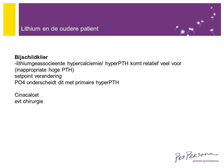 Lithium en de oudere patient Bijschildklier -lithiumgeassocieerde hypercalciemie/ hyperPTH komt relatief veel voor (inappropriate hoge PTH) setpoint verandering PO4 onderscheidt dit met primaire hyperPTH Cinacalcet evt chirurgie