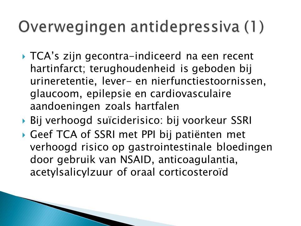  TCA's zijn gecontra-indiceerd na een recent hartinfarct; terughoudenheid is geboden bij urineretentie, lever- en nierfunctiestoornissen, glaucoom, epilepsie en cardiovasculaire aandoeningen zoals hartfalen  Bij verhoogd suïciderisico: bij voorkeur SSRI  Geef TCA of SSRI met PPI bij patiënten met verhoogd risico op gastrointestinale bloedingen door gebruik van NSAID, anticoagulantia, acetylsalicylzuur of oraal corticosteroïd