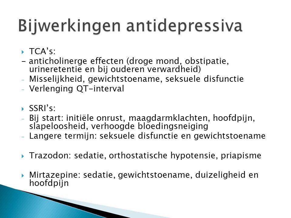  TCA's: - anticholinerge effecten (droge mond, obstipatie, urineretentie en bij ouderen verwardheid) - Misselijkheid, gewichtstoename, seksuele disfunctie - Verlenging QT-interval  SSRI's: - Bij start: initiële onrust, maagdarmklachten, hoofdpijn, slapeloosheid, verhoogde bloedingsneiging - Langere termijn: seksuele disfunctie en gewichtstoename  Trazodon: sedatie, orthostatische hypotensie, priapisme  Mirtazepine: sedatie, gewichtstoename, duizeligheid en hoofdpijn