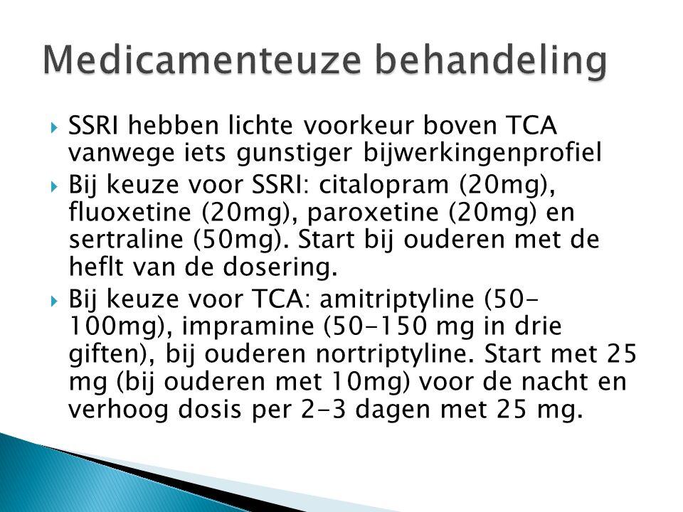  SSRI hebben lichte voorkeur boven TCA vanwege iets gunstiger bijwerkingenprofiel  Bij keuze voor SSRI: citalopram (20mg), fluoxetine (20mg), paroxetine (20mg) en sertraline (50mg).