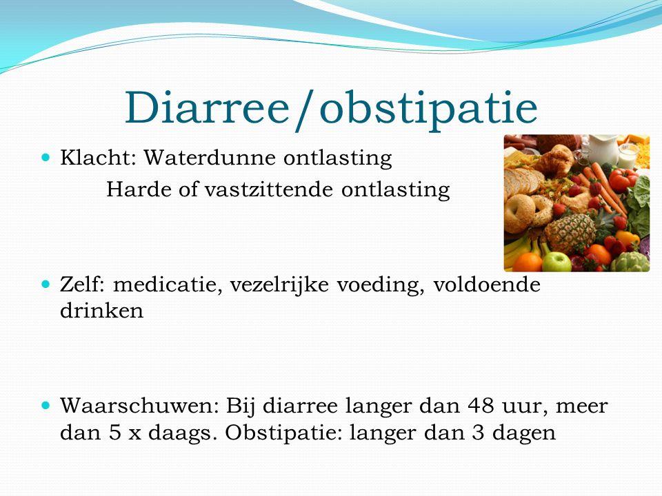Diarree/obstipatie Klacht: Waterdunne ontlasting Harde of vastzittende ontlasting Zelf: medicatie, vezelrijke voeding, voldoende drinken Waarschuwen: Bij diarree langer dan 48 uur, meer dan 5 x daags.