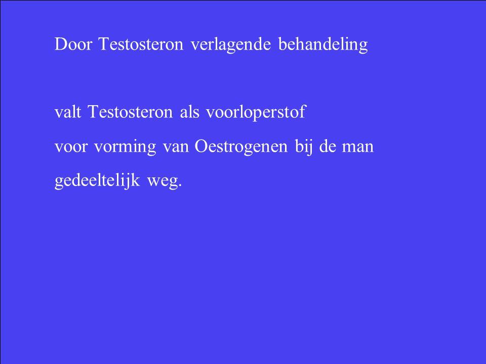 Door Testosteron verlagende behandeling valt Testosteron als voorloperstof voor vorming van Oestrogenen bij de man gedeeltelijk weg.