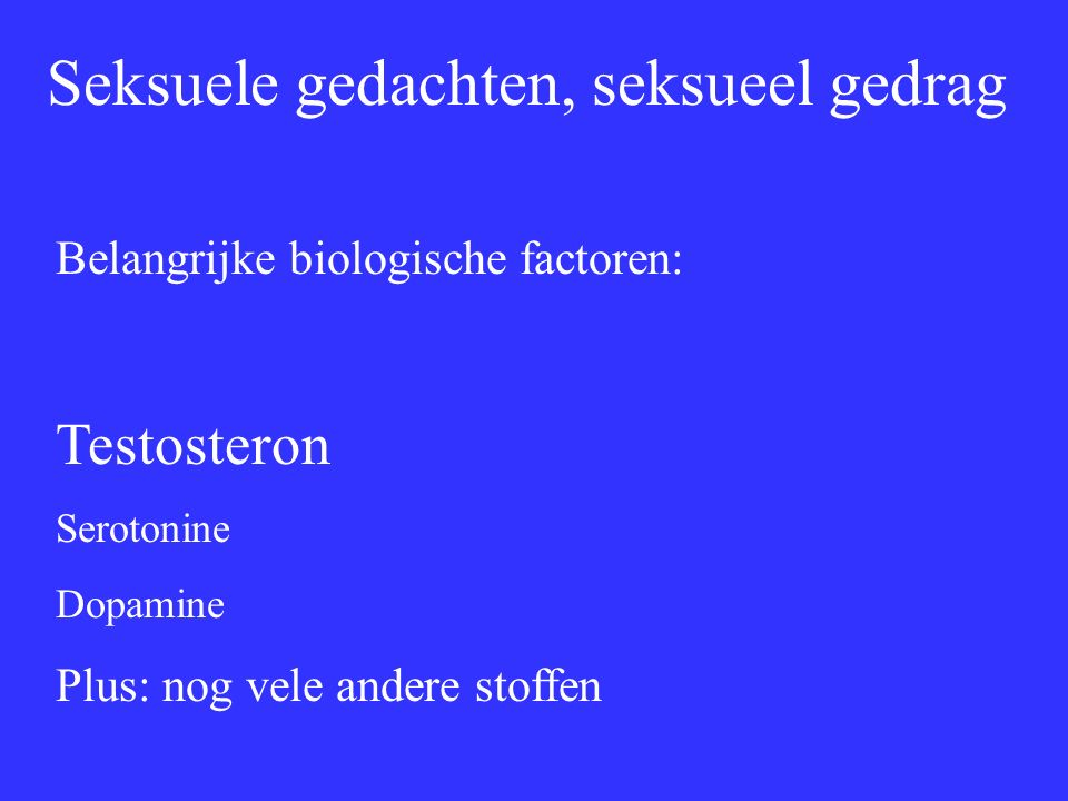 Seksuele gedachten, seksueel gedrag Belangrijke biologische factoren: Testosteron Serotonine Dopamine Plus: nog vele andere stoffen