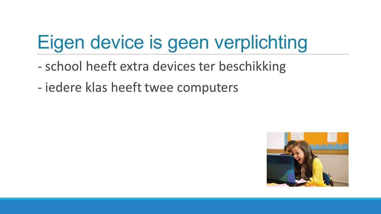Eigen device is geen verplichting - school heeft extra devices ter beschikking - iedere klas heeft twee computers