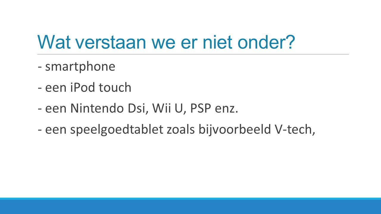 Wat verstaan we er niet onder.- smartphone - een iPod touch - een Nintendo Dsi, Wii U, PSP enz.