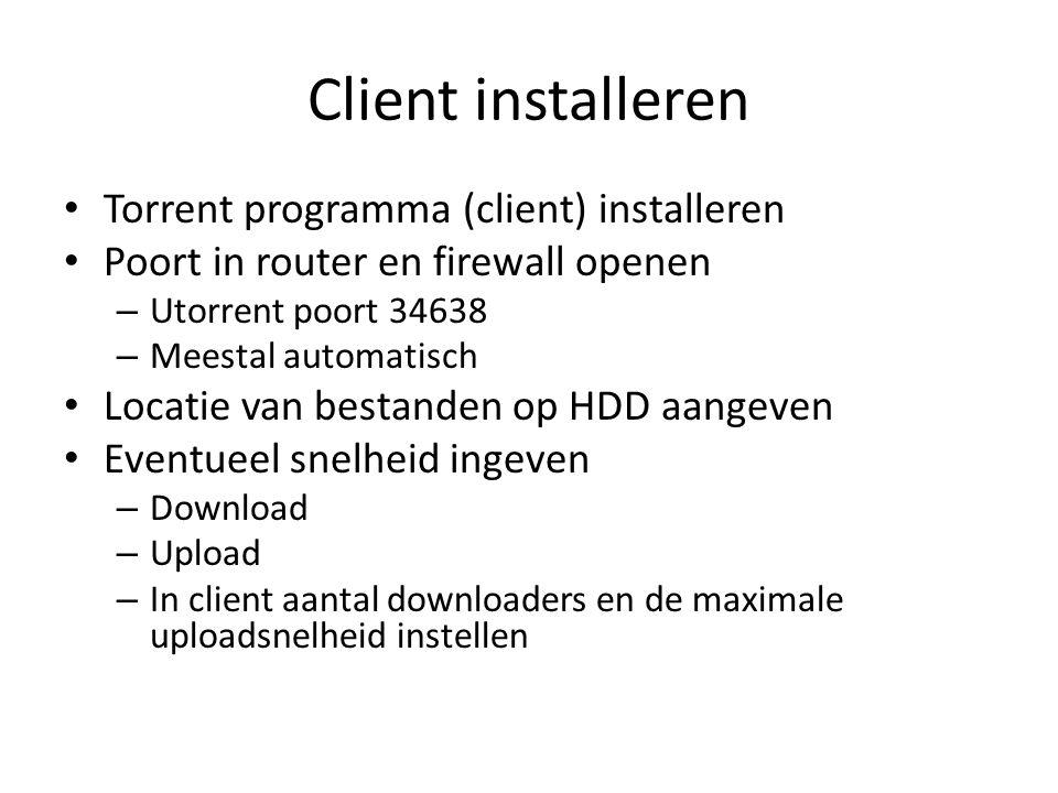Client installeren Torrent programma (client) installeren Poort in router en firewall openen – Utorrent poort 34638 – Meestal automatisch Locatie van bestanden op HDD aangeven Eventueel snelheid ingeven – Download – Upload – In client aantal downloaders en de maximale uploadsnelheid instellen