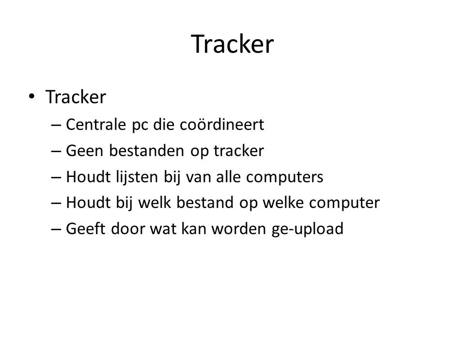 Tracker – Centrale pc die coördineert – Geen bestanden op tracker – Houdt lijsten bij van alle computers – Houdt bij welk bestand op welke computer – Geeft door wat kan worden ge-upload